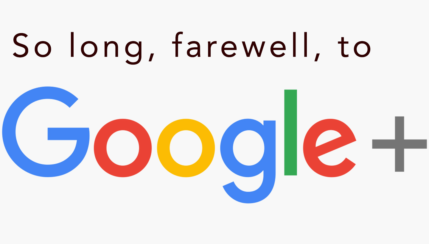 So long, farewell, to Google+