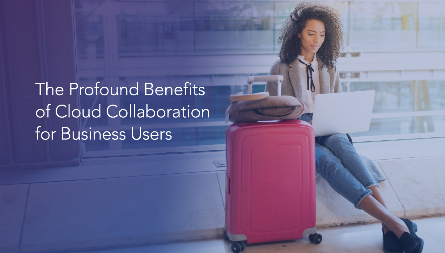 The Profound Benefits of Cloud Collaboration for Business Users