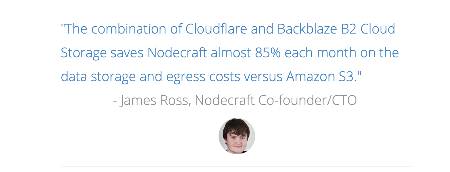 """The combination of Cloudflare and Backblaze B2 Cloud Storage saves Nodecraft almost 85% each month on the data storage and egress costs versus Amazon S3."" - James Ross, Nodecraft Co-founder/CTO"
