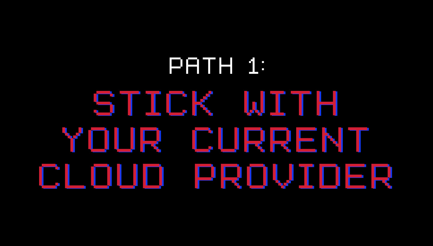 Path 1: Stick With Your Current Cloud Provider