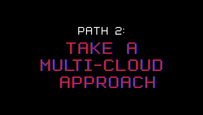 Path 2: Take a Multi-Cloud Approach