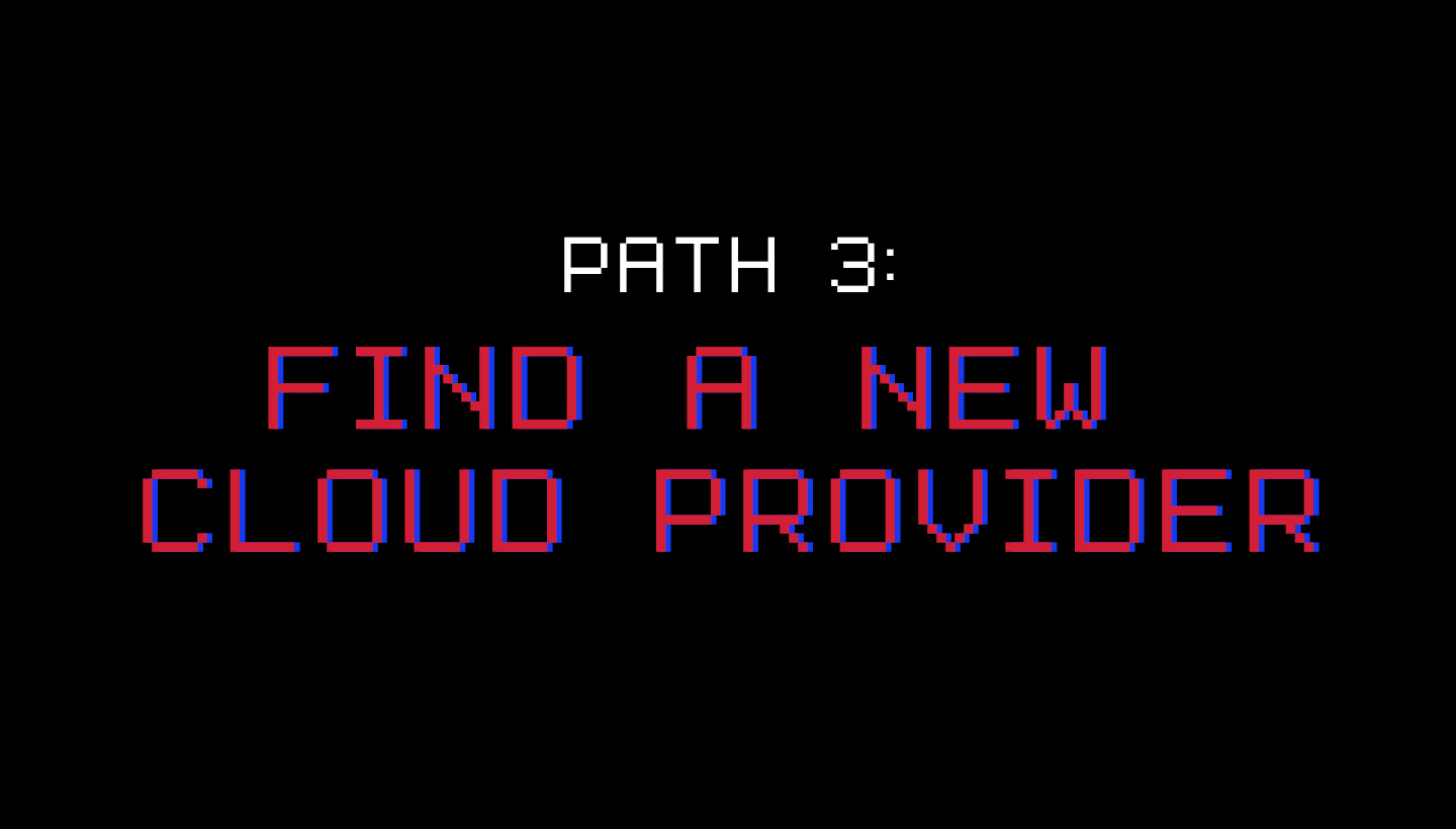 Path 3: Find A New Cloud Provider